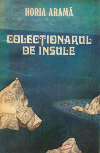 1981-Aramă, Horia - Colecționarul de insule (Ed. Cartea Românească)